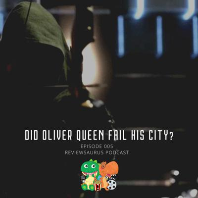 Cover art for 005 - Did Oliver Queen fail his CITY? | Arrow