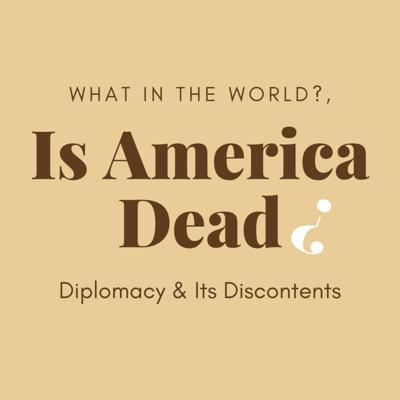 Cover art for #32 - Is America Dead? Diplomacy & its Discontents