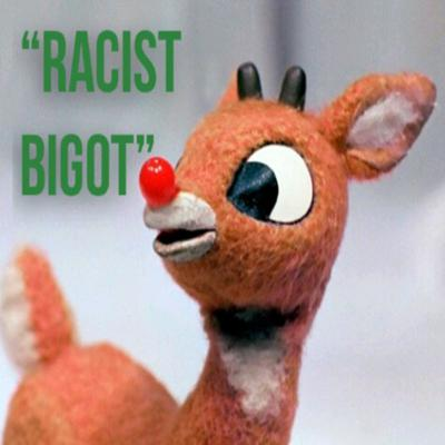 Rudolph The Red Nosed Reindeer is A RACIST BIGOT