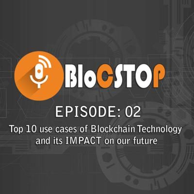 Cover art for BLOC STOP: Episode 2: Top 10 use cases of Blockchain Technology and its IMPACT on our future