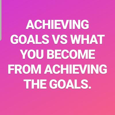 Achieving your goals versus what you become from achieving your goals!