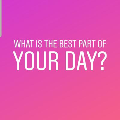 What is the best part of your day?
