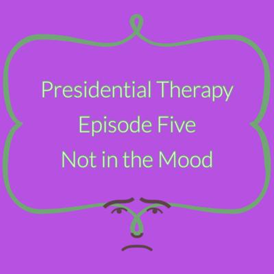 Cover art for Presidential Therapy Episode #5 - Not In the Mood