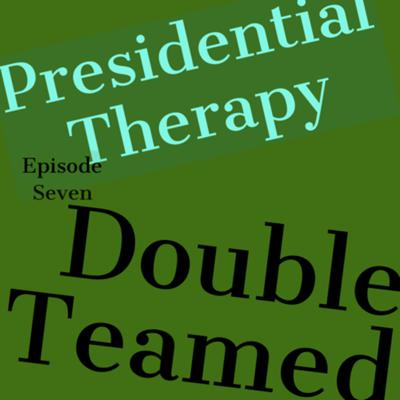 Cover art for Presidential Therapy Episode #7 - Double Teamed
