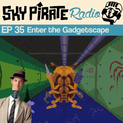 Ep35 Enter the Gadgetscape