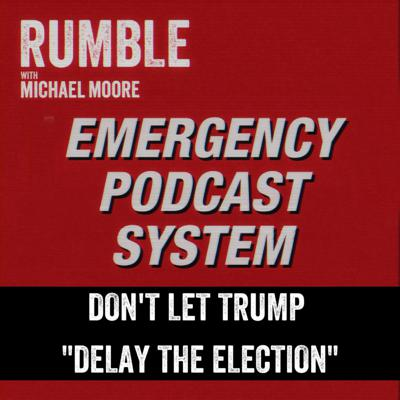 Ep. 105: EMERGENCY PODCAST SYSTEM — Don't Let Trump 'Delay the Election'