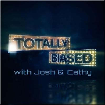Totally Biased with Josh & Cathy