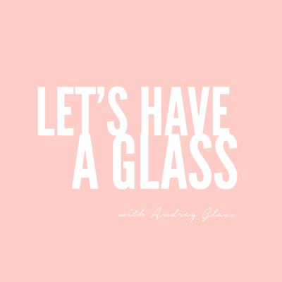 Let's Have A Glass with Audrey Glass