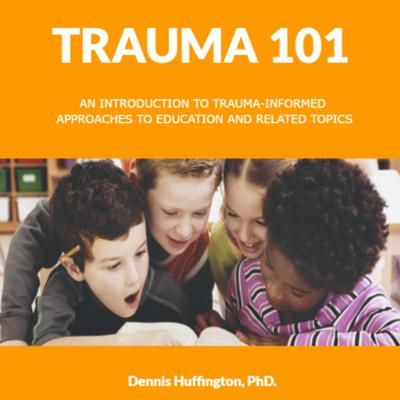 Trauma 101: An Introduction to Trauma-Informed Approaches to Education and Related Topics