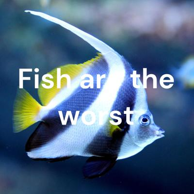 Fish are the worst