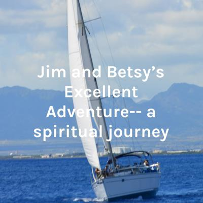 Jim and Betsy's Excellent Adventure-- a spiritual journey