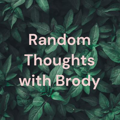 Random Thoughts with Brody