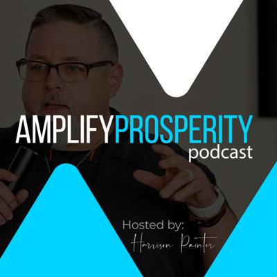 Amplify Prosperity Podcast Hosted by Harrison Painter
