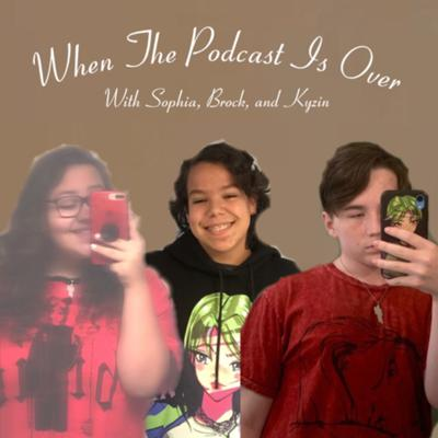 When The Podcast Is Over: with Sophia, Brock, and Kyzin