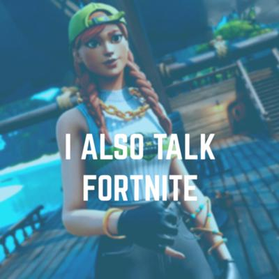 I Also Talk Fortnite