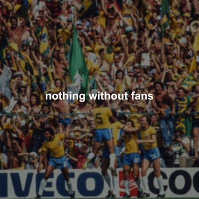 Nothing Without Fans