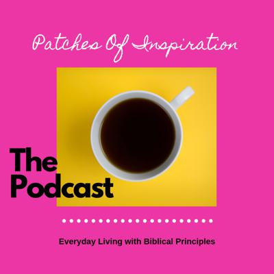 Patches of Inspiration is a lifestyle podcast that bridges everyday living with biblical principles.
