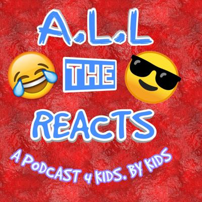 A.L.L the Reacts Podcast