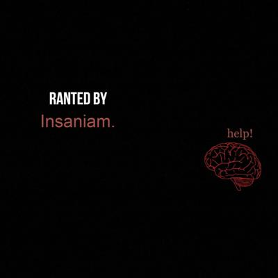 Ranted by Insaniam