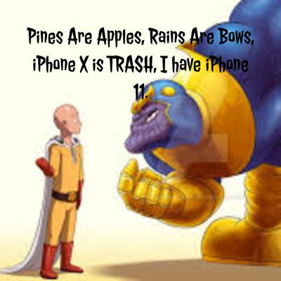 Pines Are Apples, Rains Are Bows, iPhone X is TRASH, I have iPhone 11.