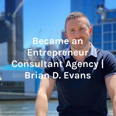 Became an Entrepreneur Consultant Agency | Brian D. Evans