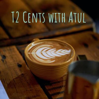T2 Cents with Atul