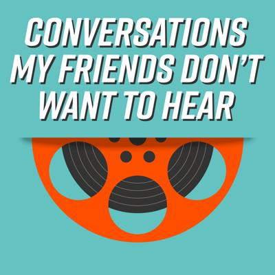 Conversations My Friends Don't Want To Hear