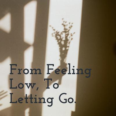 From Feeling Low, To Letting Go.