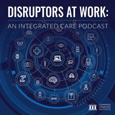 Disruptors at Work: An Integrated Care Podcast