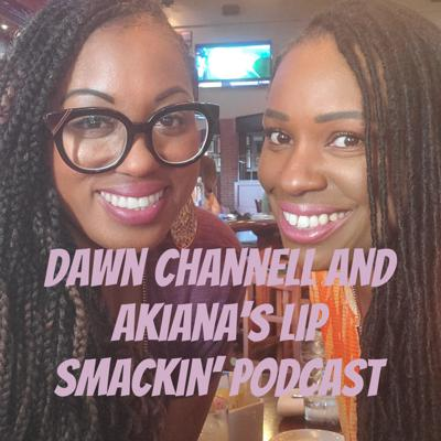 Dawn Channell and Akiana's Lip Smackin' Podcast