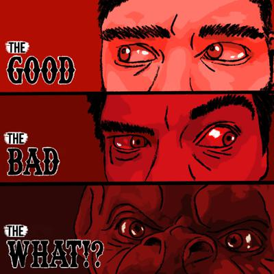 The Good, The Bad, and The What!?