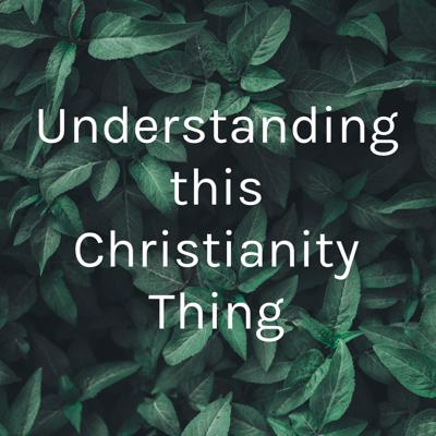 Understanding this Christianity Thing