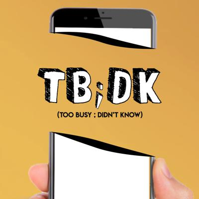 TBDK - Too Busy Didn't Know