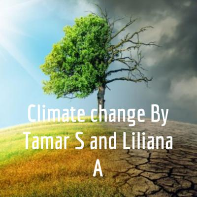 Climate change By Tamar S and Liliana A