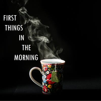 First Things In The Morning
