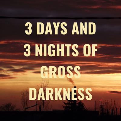 3 DAYS AND 3 NIGHTS OF GROSS DARKNESS