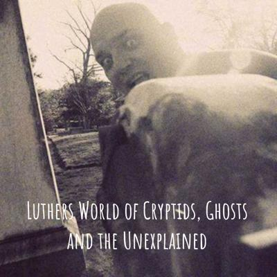 Luther's World of Cryptids, Ghosts and the Unexplained