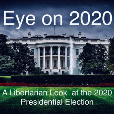 Eye On 2020, A Libertarian Look at The 2020 Presidential Election