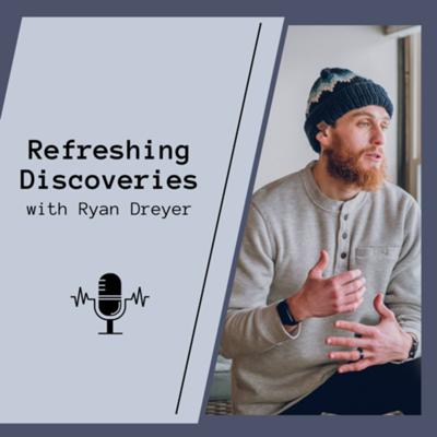 Refreshing Discoveries with Ryan Dreyer