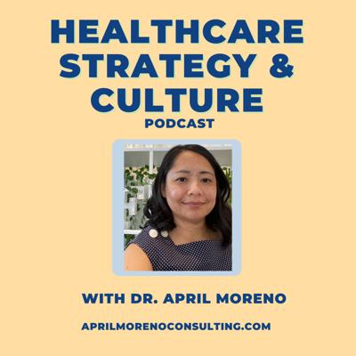 Healthcare Strategy and Culture with Dr. April Moreno