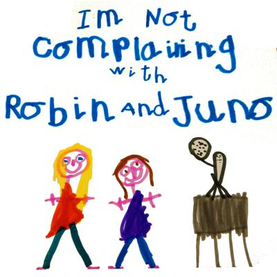 I'm Not Complaining with Robin and Juno
