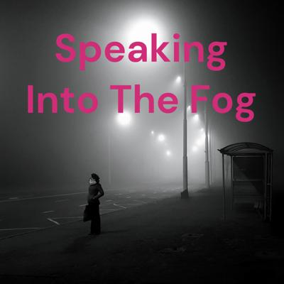 Speaking Into The Fog