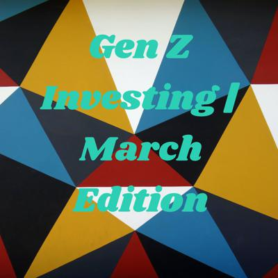 Gen Z Investing | March Edition
