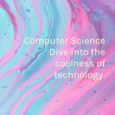 Computer Science :Dive into the coolness of technology