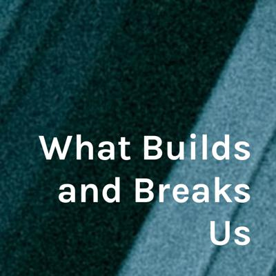 What Builds and Breaks Us