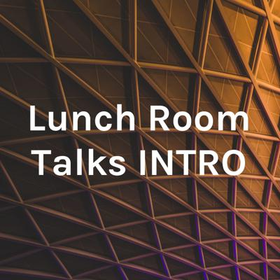 Lunch Room Talks INTRO