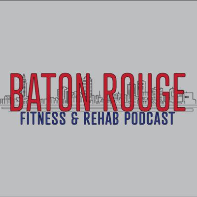 Baton Rouge Fitness & Rehab Podcast
