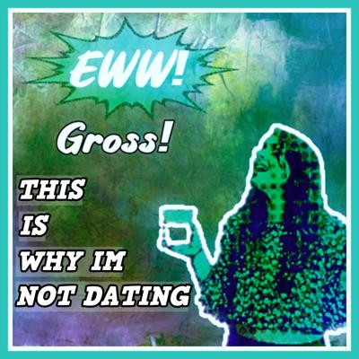 Eww! Gross! This is Why I'm Not Dating