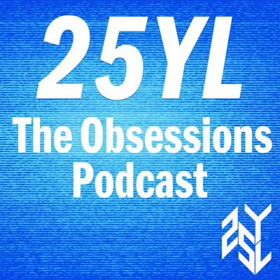 25YL: The Obsessions Podcast