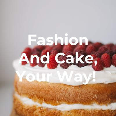 Fashion And Cake, Your Way!